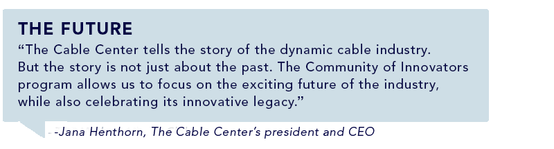 """The Cable Center tells the story of the dynamic cable industry. But the story is not just about the past. The Community of Innovators program allows us to focus on the exciting future of the industry, while also celebrating its innovative legacy."" -Jana Henthorn, The Cable Center's president and CEO"