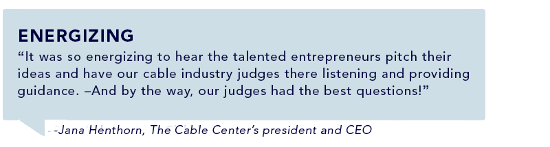 """It was so energizing to hear the talented entrepreneurs pitch their ideas and have our cable industry judges there listening and providing guidance. –And by the way, our judges had the best questions!"" -Jana Henthorn, The Cable Center's president and CEO"